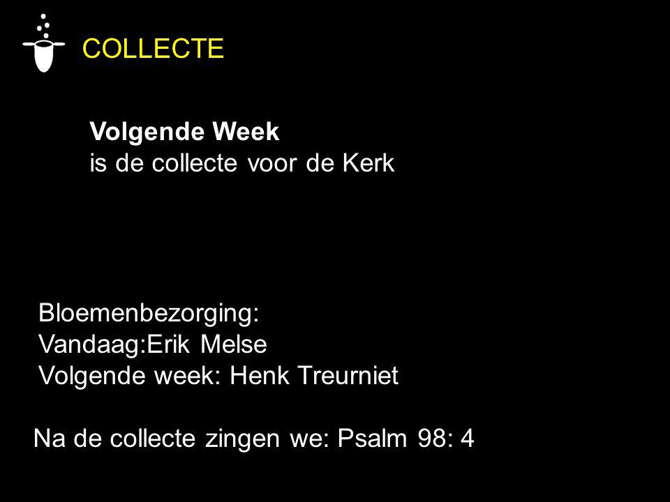 Bloemenbezorging: Vandaag:Erik Melse Volgende week: Henk Treurniet COLLECTE Volgende Week is de collecte voor de Kerk Na de collecte zingen we: Psalm 98: 4
