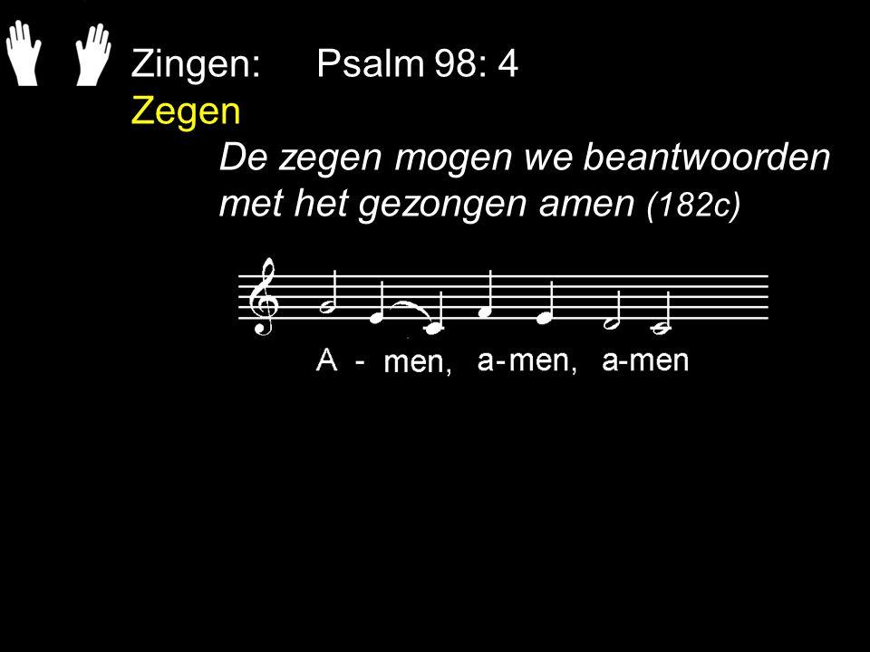 Zingen: Psalm 98: 4 Zegen De zegen mogen we beantwoorden met het gezongen amen (182c)