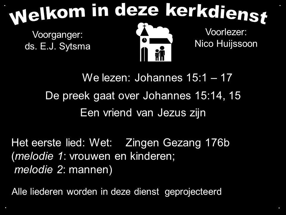 We lezen: Johannes 15:1 – 17 De preek gaat over Johannes 15:14, 15 Een vriend van Jezus zijn Het eerste lied: Wet:Zingen Gezang 176b (melodie 1: vrouwen en kinderen; melodie 2: mannen)....