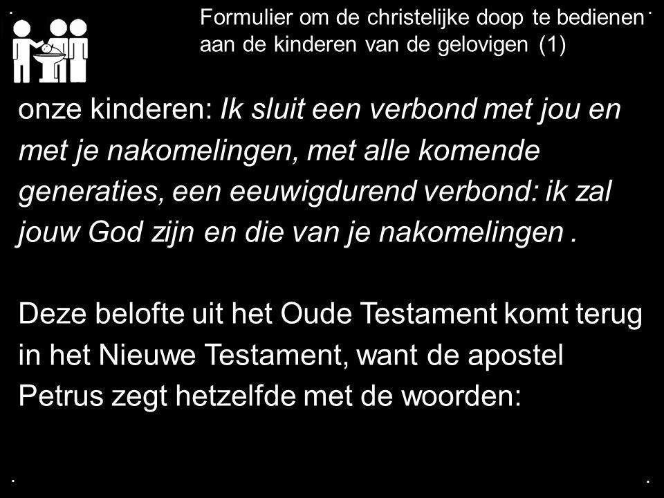 .... Formulier om de christelijke doop te bedienen aan de kinderen van de gelovigen (1) onze kinderen: Ik sluit een verbond met jou en met je nakomeli