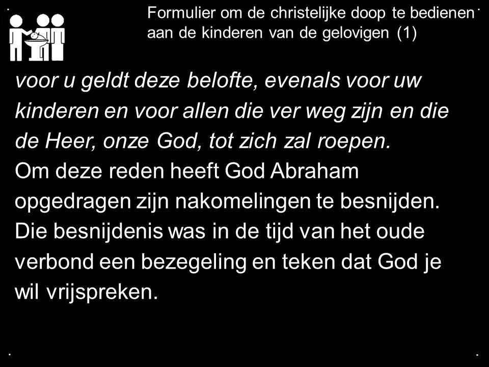 .... Formulier om de christelijke doop te bedienen aan de kinderen van de gelovigen (1) voor u geldt deze belofte, evenals voor uw kinderen en voor al