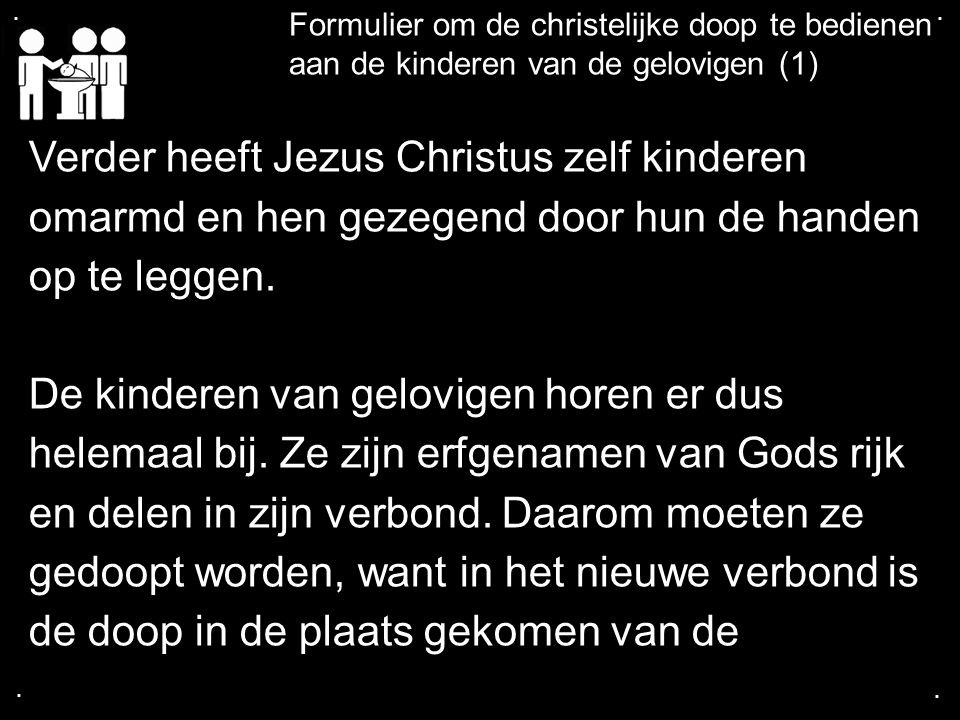 .... Formulier om de christelijke doop te bedienen aan de kinderen van de gelovigen (1) Verder heeft Jezus Christus zelf kinderen omarmd en hen gezege
