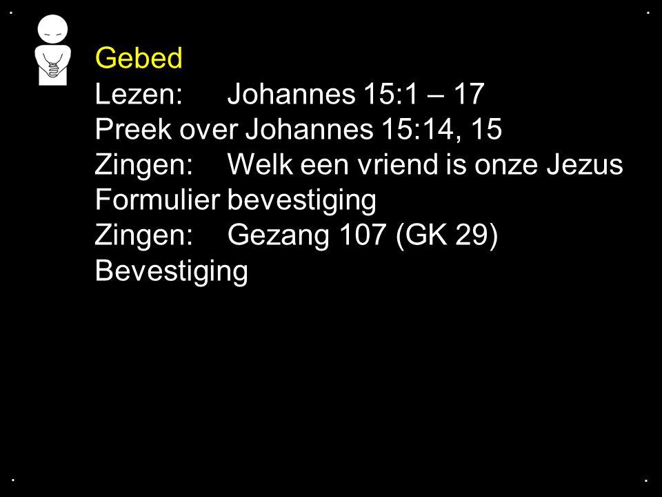 .... Lezen: Johannes 15:1 – 17 Preek over Johannes 15:14, 15 Zingen: Welk een vriend is onze Jezus Formulier bevestiging Zingen:Gezang 107 (GK 29) Bev