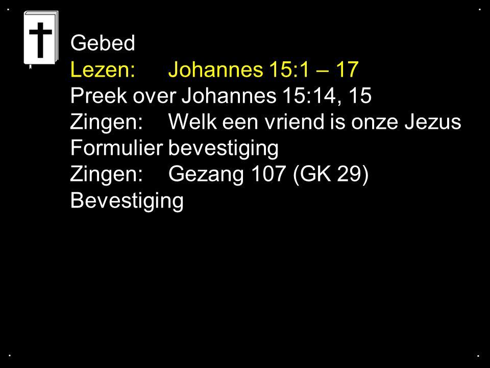 .... Gebed Lezen: Johannes 15:1 – 17 Preek over Johannes 15:14, 15 Zingen: Welk een vriend is onze Jezus Formulier bevestiging Zingen:Gezang 107 (GK 2