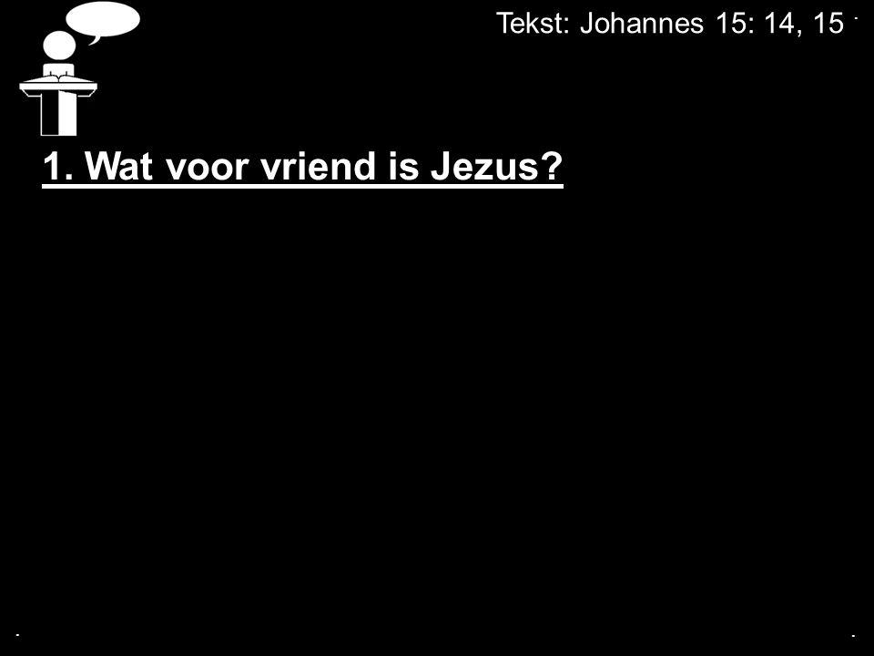 Tekst: Johannes 15: 14, 15... 1. Wat voor vriend is Jezus?