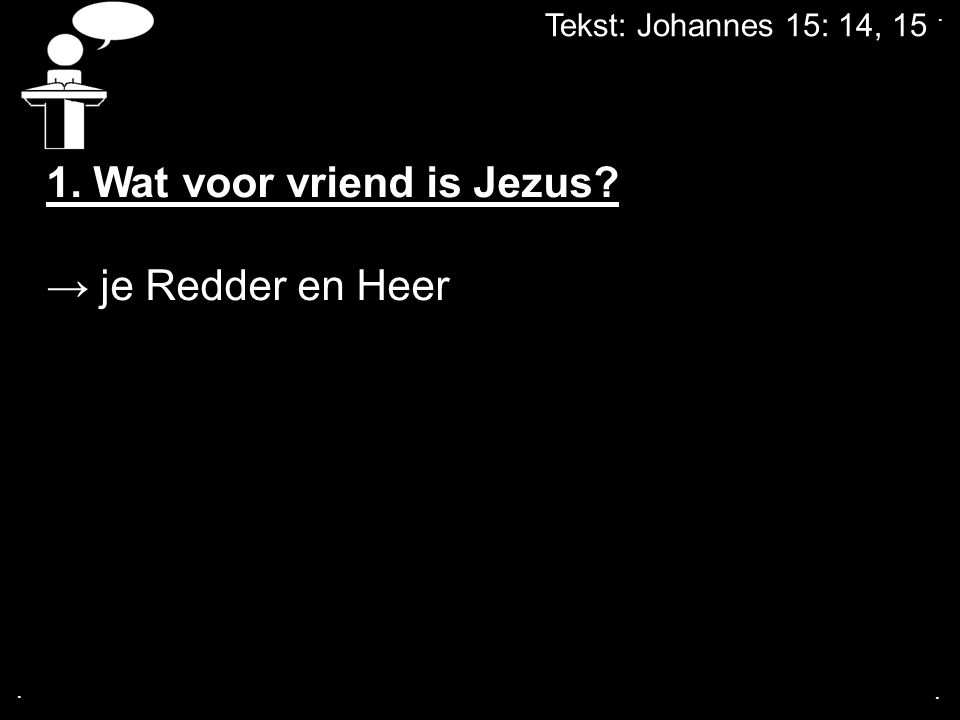 Tekst: Johannes 15: 14, 15... 1. Wat voor vriend is Jezus? → je Redder en Heer
