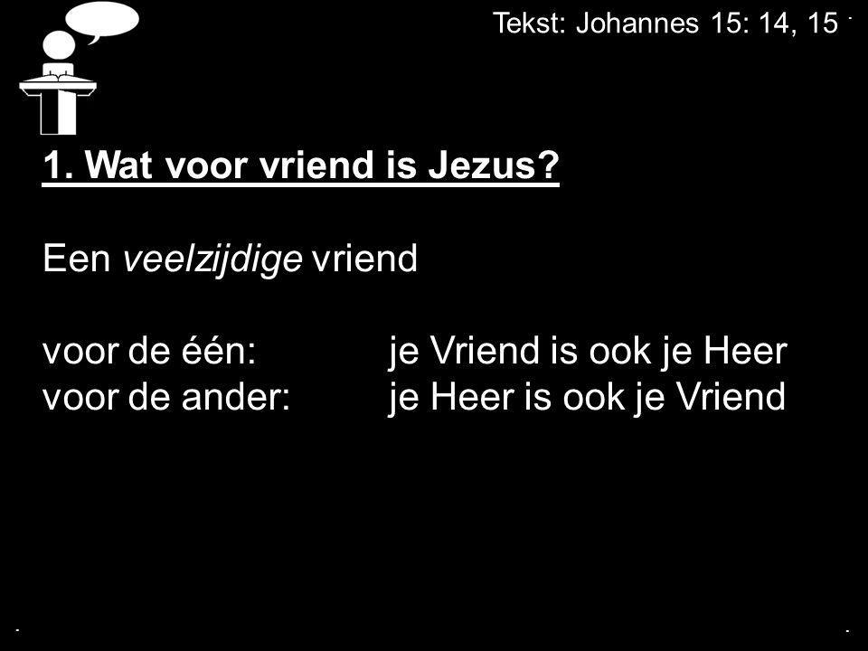 Tekst: Johannes 15: 14, 15...1. Wat voor vriend is Jezus.