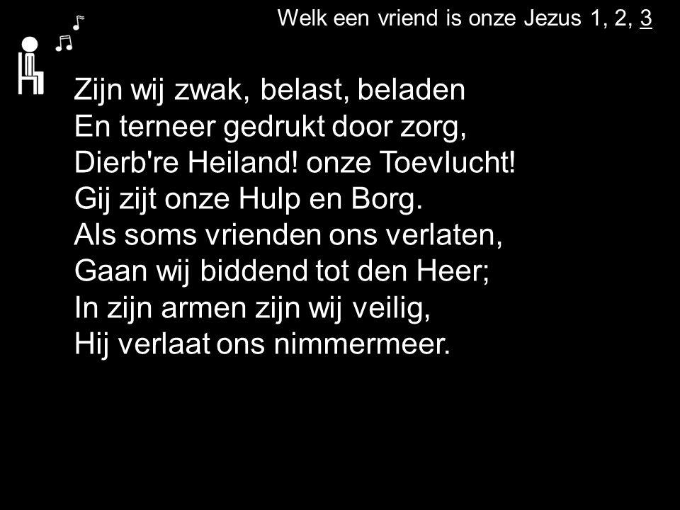 Welk een vriend is onze Jezus 1, 2, 3 Zijn wij zwak, belast, beladen En terneer gedrukt door zorg, Dierb re Heiland.