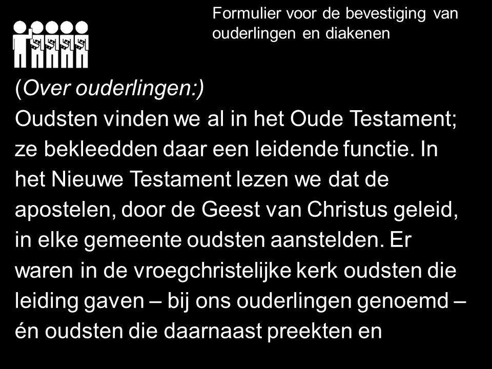 Formulier voor de bevestiging van ouderlingen en diakenen (Over ouderlingen:) Oudsten vinden we al in het Oude Testament; ze bekleedden daar een leidende functie.