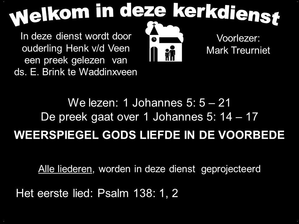 We lezen: 1 Johannes 5: 5 – 21 De preek gaat over 1 Johannes 5: 14 – 17 WEERSPIEGEL GODS LIEFDE IN DE VOORBEDE.... Alle liederen, worden in deze diens