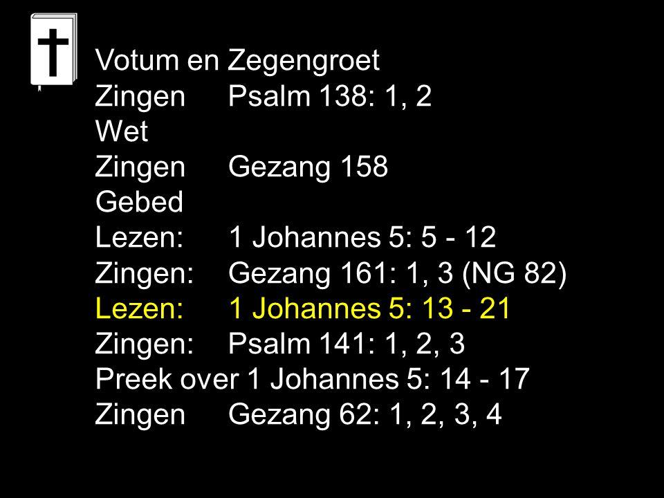 Votum en Zegengroet Zingen Psalm 138: 1, 2 Wet Zingen Gezang 158 Gebed Lezen:1 Johannes 5: 5 - 12 Zingen:Gezang 161: 1, 3 (NG 82) Lezen:1 Johannes 5: