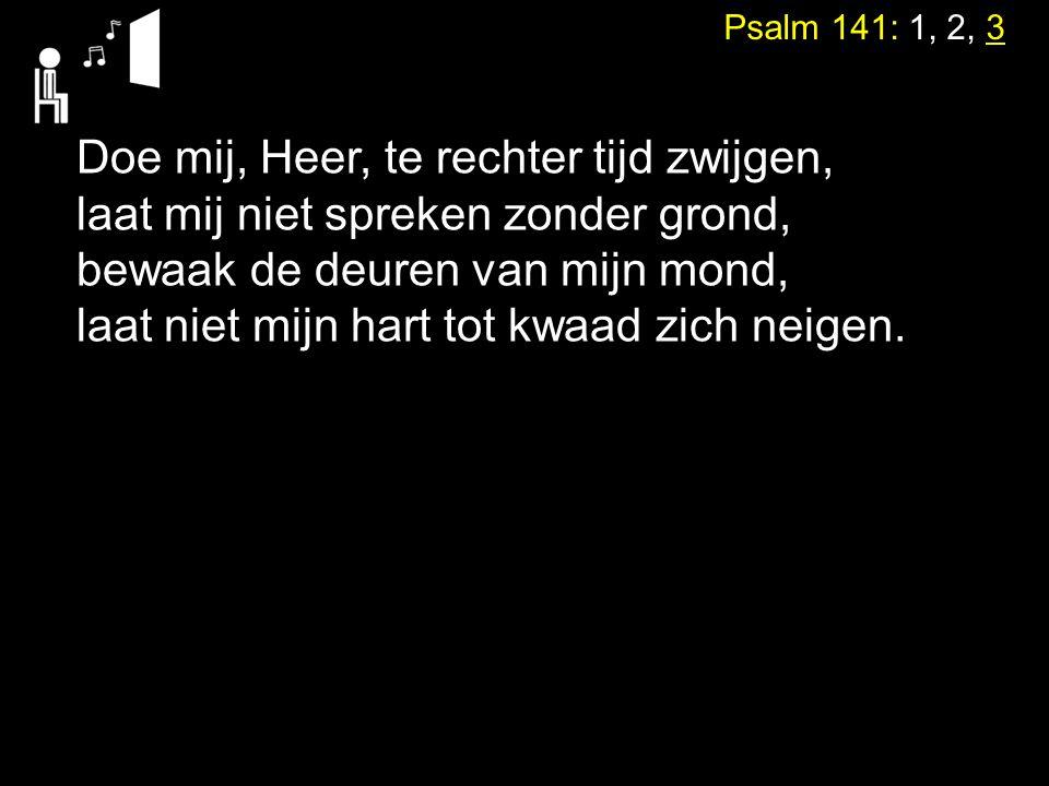Psalm 141: 1, 2, 3 Doe mij, Heer, te rechter tijd zwijgen, laat mij niet spreken zonder grond, bewaak de deuren van mijn mond, laat niet mijn hart tot