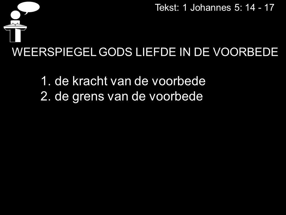 Tekst: 1 Johannes 5: 14 - 17 WEERSPIEGEL GODS LIEFDE IN DE VOORBEDE 1. de kracht van de voorbede 2. de grens van de voorbede