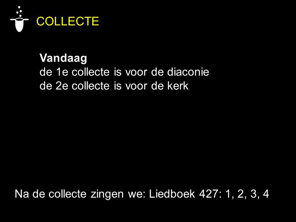 COLLECTE Vandaag de 1e collecte is voor de diaconie de 2e collecte is voor de kerk Na de collecte zingen we: Liedboek 427: 1, 2, 3, 4