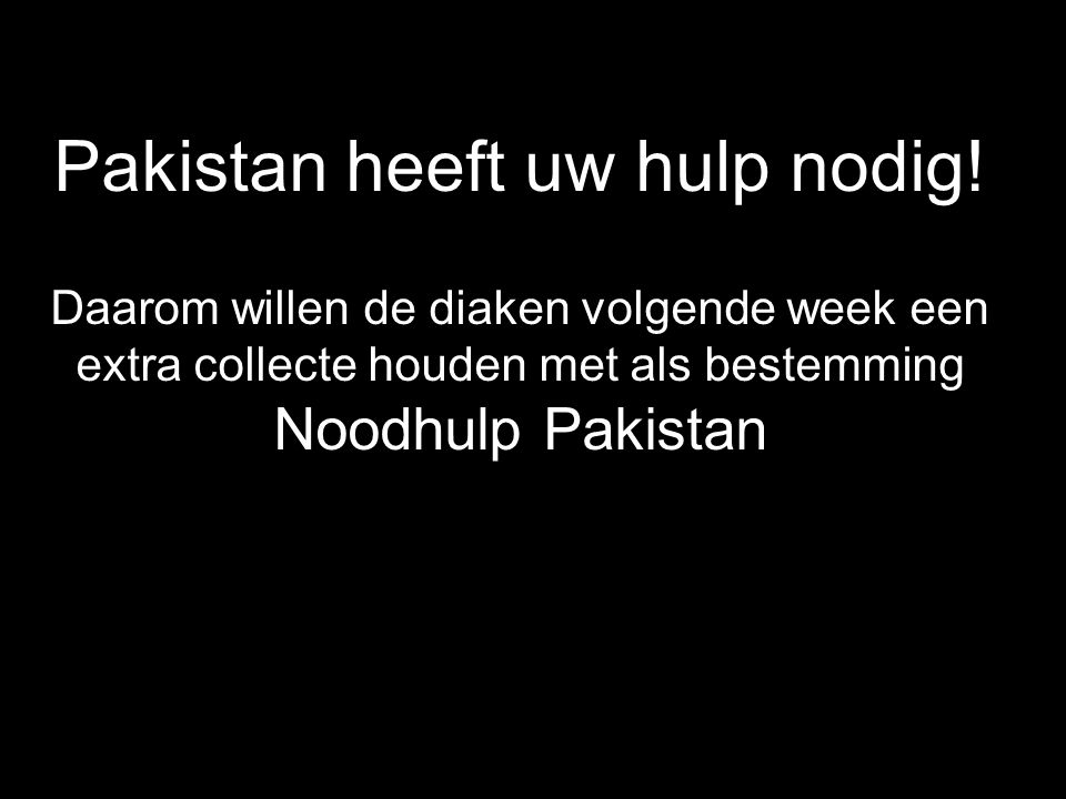 Pakistan heeft uw hulp nodig! Daarom willen de diaken volgende week een extra collecte houden met als bestemming Noodhulp Pakistan