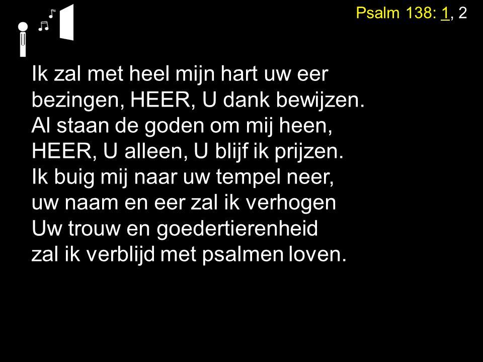 Psalm 138: 1, 2 Ik zal met heel mijn hart uw eer bezingen, HEER, U dank bewijzen. Al staan de goden om mij heen, HEER, U alleen, U blijf ik prijzen. I