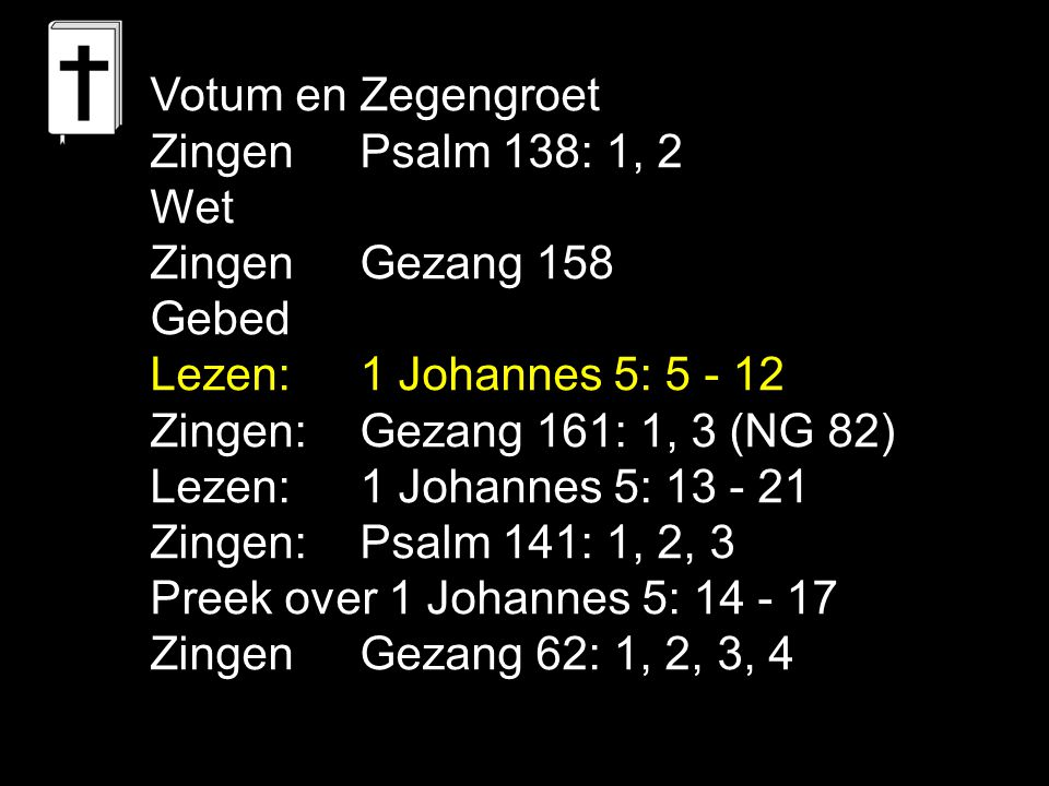 Votum en Zegengroet Zingen Psalm 138: 1, 2 Wet Zingen Gezang 158 Gebed Lezen:1 Johannes 5: 5 - 12 Zingen:Gezang 161: 1, 3 (NG 82) Lezen:1 Johannes 5: 13 - 21 Zingen:Psalm 141: 1, 2, 3 Preek over 1 Johannes 5: 14 - 17 Zingen Gezang 62: 1, 2, 3, 4