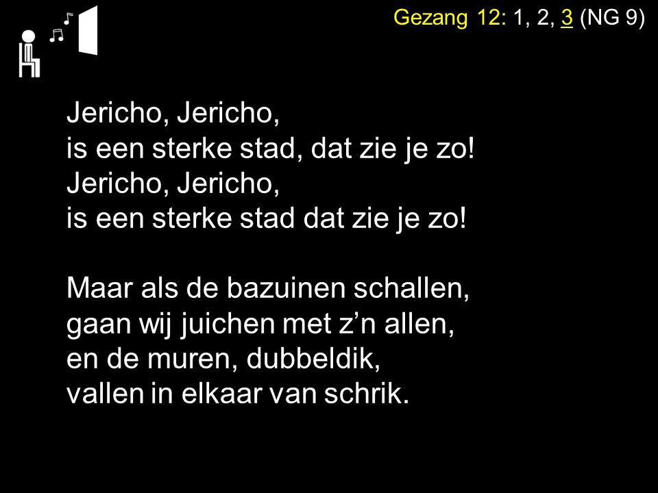 Gezang 12: 1, 2, 3 (NG 9) Jericho, is een sterke stad, dat zie je zo! Jericho, is een sterke stad dat zie je zo! Maar als de bazuinen schallen, gaan w