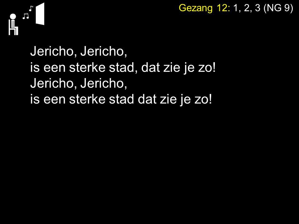 Gezang 12: 1, 2, 3 (NG 9) Jericho, is een sterke stad, dat zie je zo! Jericho, is een sterke stad dat zie je zo!