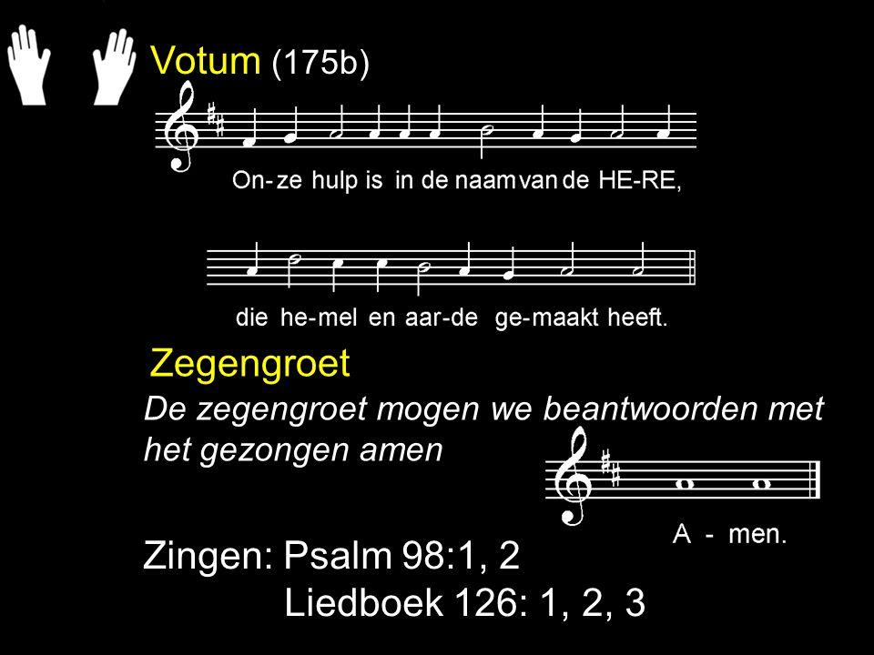 Votum (175b) Zegengroet Zingen: Psalm 98:1, 2 Liedboek 126: 1, 2, 3 De zegengroet mogen we beantwoorden met het gezongen amen