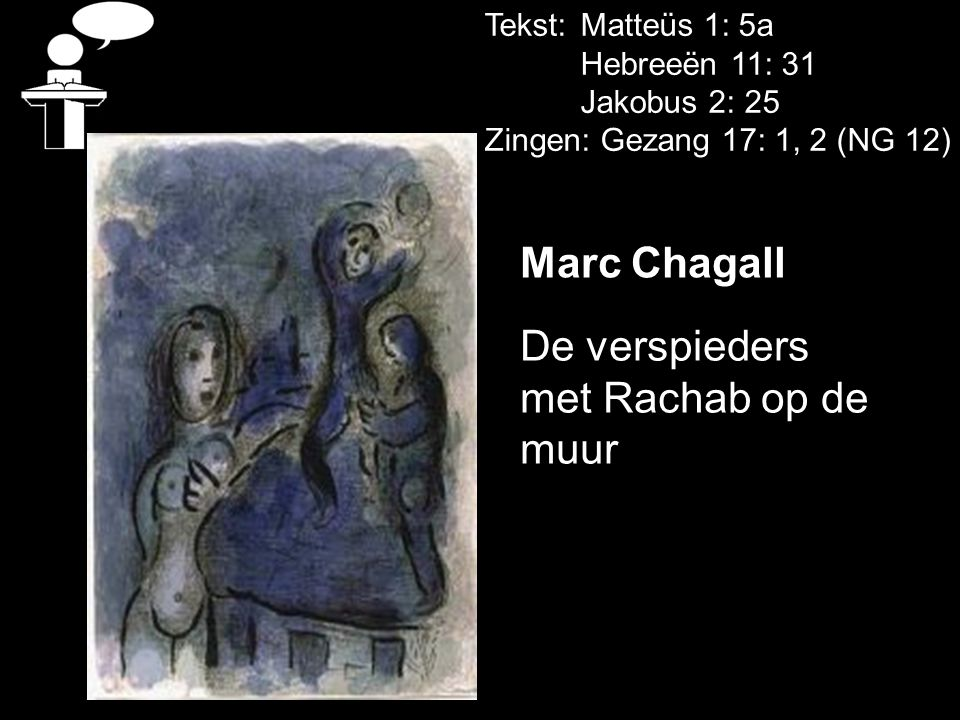 Tekst: Matteüs 1: 5a Hebreeën 11: 31 Jakobus 2: 25 Zingen: Gezang 17: 1, 2 (NG 12) Marc Chagall De verspieders met Rachab op de muur