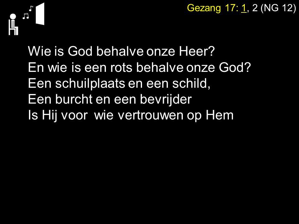 Gezang 17: 1, 2 (NG 12) Wie is God behalve onze Heer? En wie is een rots behalve onze God? Een schuilplaats en een schild, Een burcht en een bevrijder