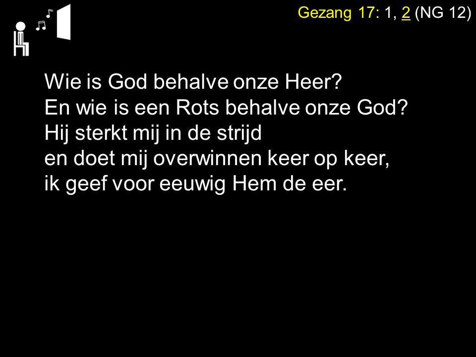 Gezang 17: 1, 2 (NG 12) Wie is God behalve onze Heer? En wie is een Rots behalve onze God? Hij sterkt mij in de strijd en doet mij overwinnen keer op