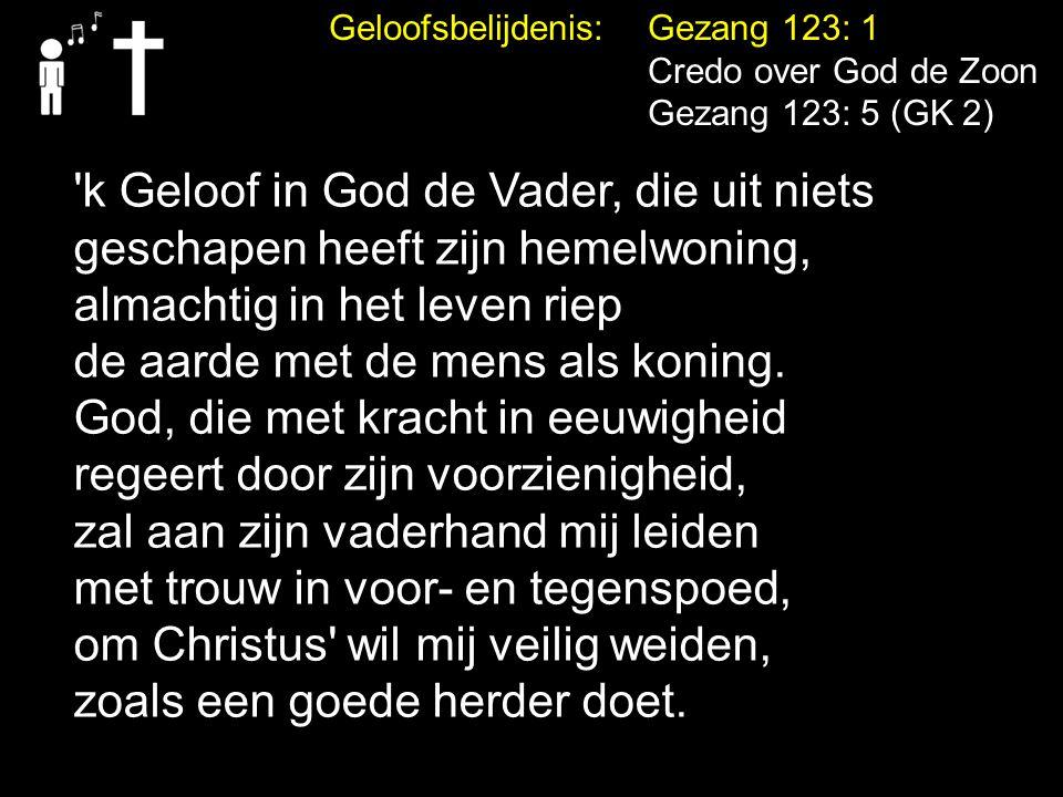 Geloofsbelijdenis: Gezang 123: 1 Credo over God de Zoon Gezang 123: 5 (GK 2) 'k Geloof in God de Vader, die uit niets geschapen heeft zijn hemelwoning