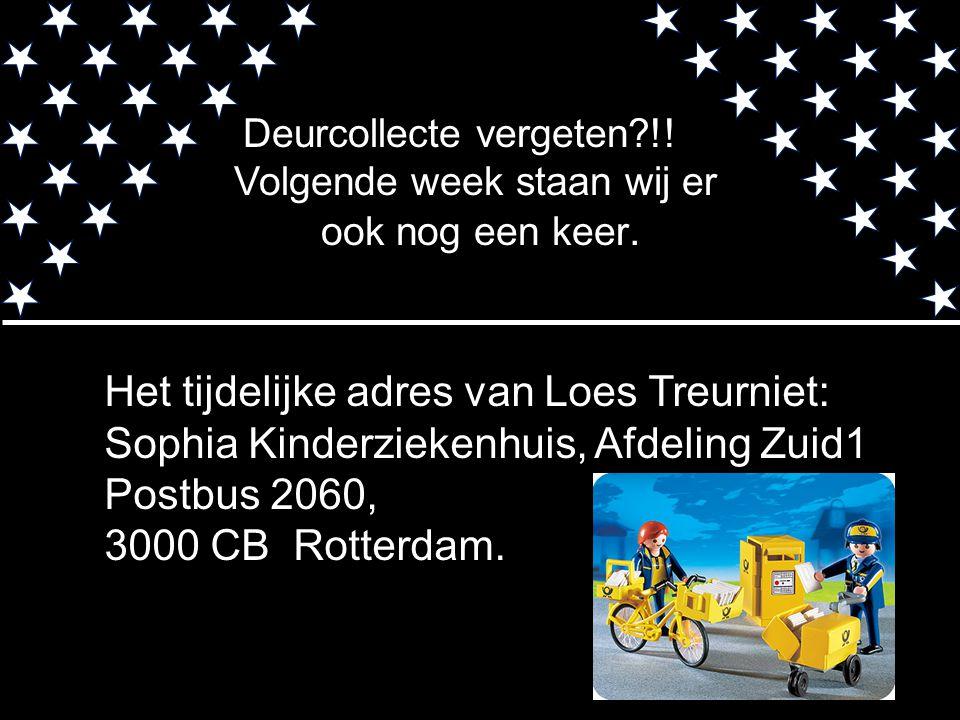 Het tijdelijke adres van Loes Treurniet: Sophia Kinderziekenhuis, Afdeling Zuid1 Postbus 2060, 3000 CB Rotterdam. Deurcollecte vergeten?!! Volgende we
