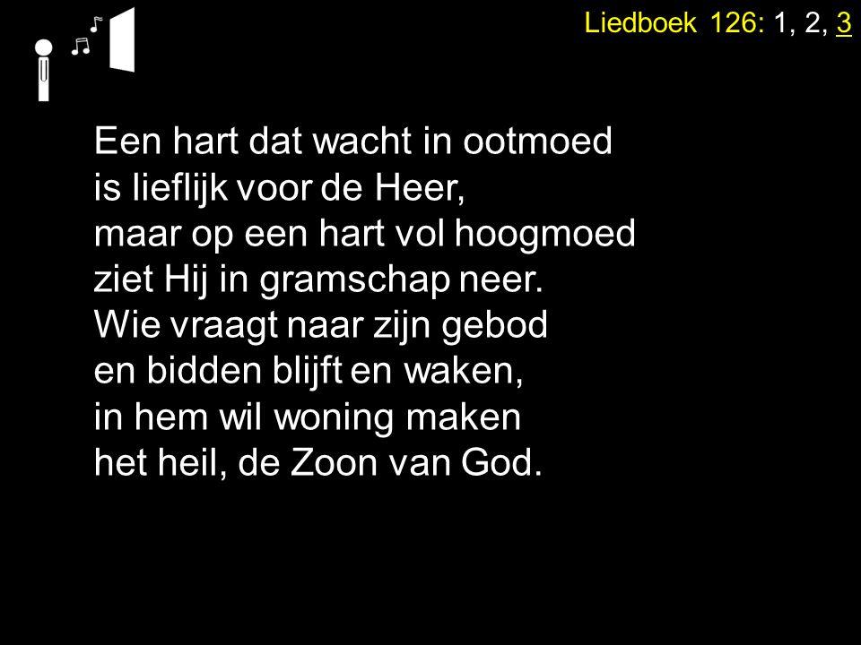 Liedboek 126: 1, 2, 3 Een hart dat wacht in ootmoed is lieflijk voor de Heer, maar op een hart vol hoogmoed ziet Hij in gramschap neer. Wie vraagt naa
