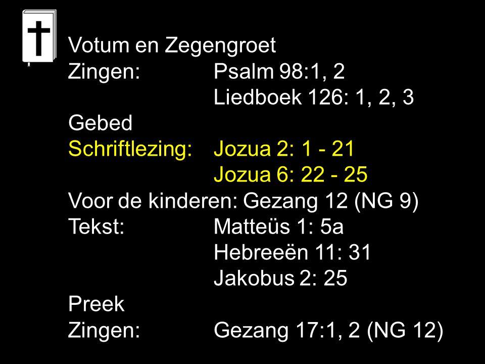 Votum en Zegengroet Zingen:Psalm 98:1, 2 Liedboek 126: 1, 2, 3 Gebed Schriftlezing:Jozua 2: 1 - 21 Jozua 6: 22 - 25 Voor de kinderen: Gezang 12 (NG 9)