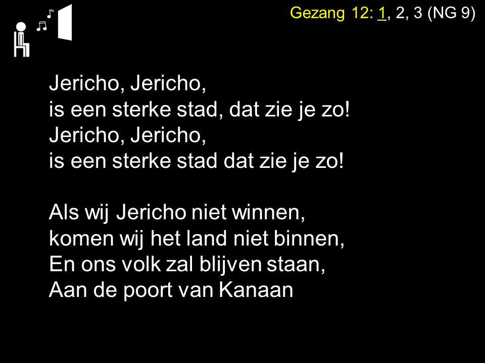 Gezang 12: 1, 2, 3 (NG 9) Jericho, is een sterke stad, dat zie je zo! Jericho, is een sterke stad dat zie je zo! Als wij Jericho niet winnen, komen wi
