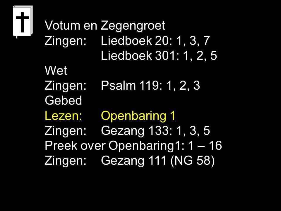 Votum en Zegengroet Zingen:Liedboek 20: 1, 3, 7 Liedboek 301: 1, 2, 5 Wet Zingen:Psalm 119: 1, 2, 3 Gebed Lezen:Openbaring 1 Zingen:Gezang 133: 1, 3,