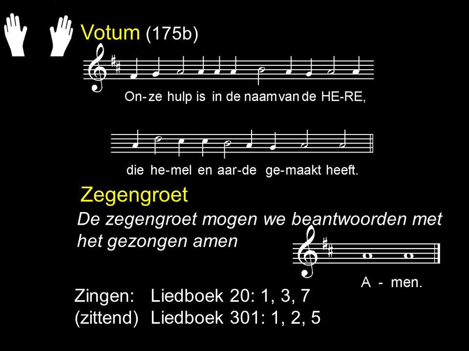 Votum (175b) Zegengroet Zingen: Liedboek 20: 1, 3, 7 (zittend) Liedboek 301: 1, 2, 5 De zegengroet mogen we beantwoorden met het gezongen amen