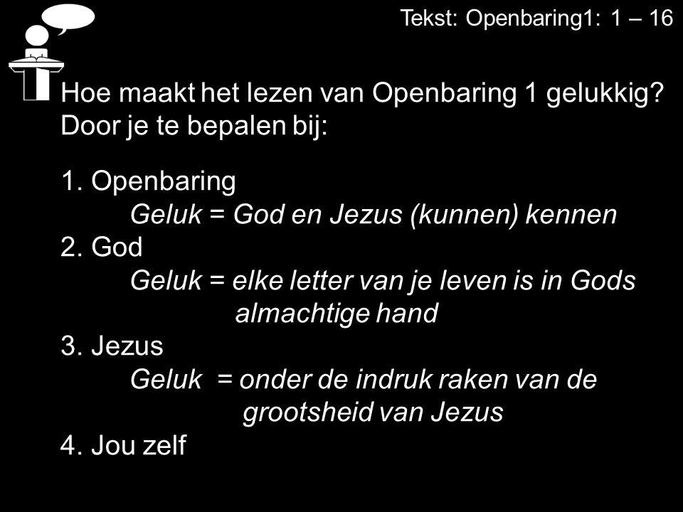 Tekst: Openbaring1: 1 – 16 Hoe maakt het lezen van Openbaring 1 gelukkig? Door je te bepalen bij: 1. Openbaring Geluk = God en Jezus (kunnen) kennen 2