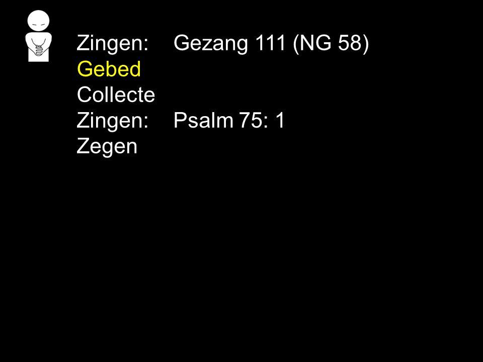 Zingen:Gezang 111 (NG 58) Gebed Collecte Zingen:Psalm 75: 1 Zegen