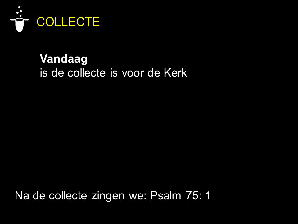 COLLECTE Vandaag is de collecte is voor de Kerk Na de collecte zingen we: Psalm 75: 1