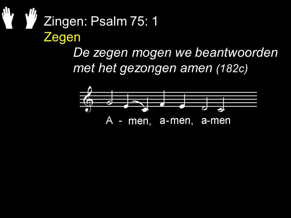 Zingen: Psalm 75: 1 Zegen De zegen mogen we beantwoorden met het gezongen amen (182c)