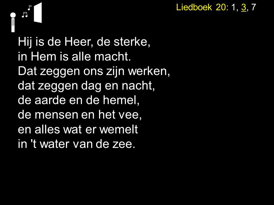 Liedboek 20: 1, 3, 7 Hij is de Heer, de sterke, in Hem is alle macht. Dat zeggen ons zijn werken, dat zeggen dag en nacht, de aarde en de hemel, de me