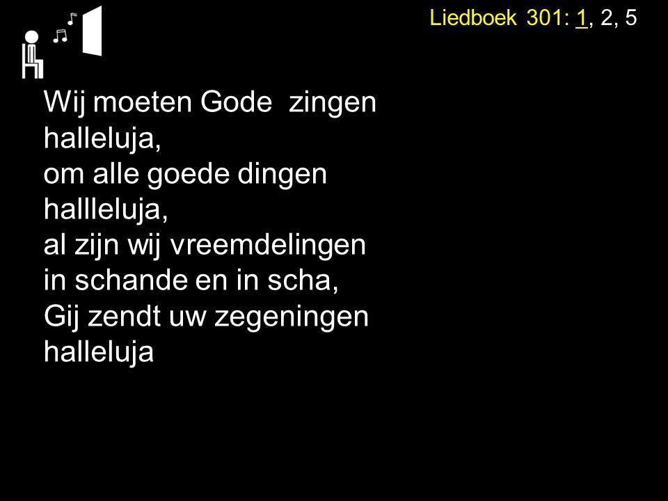 Liedboek 301: 1, 2, 5 Wij moeten Gode zingen halleluja, om alle goede dingen hallleluja, al zijn wij vreemdelingen in schande en in scha, Gij zendt uw