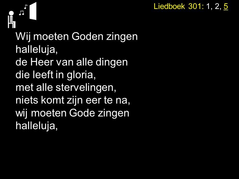 Liedboek 301: 1, 2, 5 Wij moeten Goden zingen halleluja, de Heer van alle dingen die leeft in gloria, met alle stervelingen, niets komt zijn eer te na