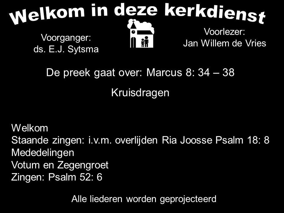 De preek gaat over: Marcus 8: 34 – 38 Kruisdragen Alle liederen worden geprojecteerd Voorganger: ds. E.J. Sytsma Voorlezer: Jan Willem de Vries Welkom