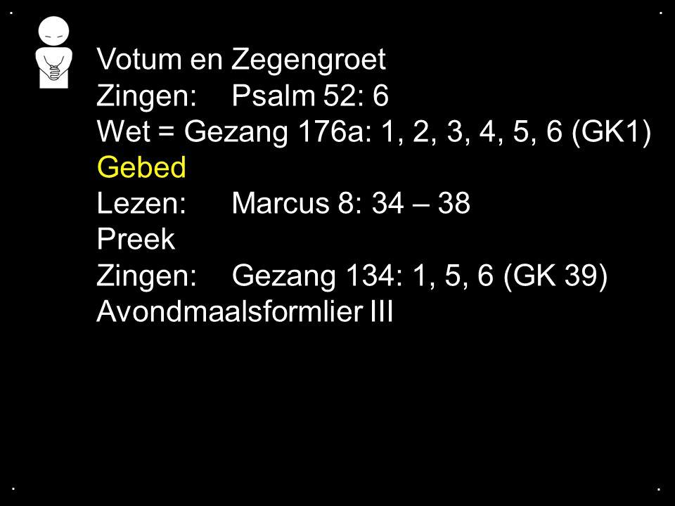 .... Votum en Zegengroet Zingen: Psalm 52: 6 Wet = Gezang 176a: 1, 2, 3, 4, 5, 6 (GK1) Gebed Lezen: Marcus 8: 34 – 38 Preek Zingen:Gezang 134: 1, 5, 6