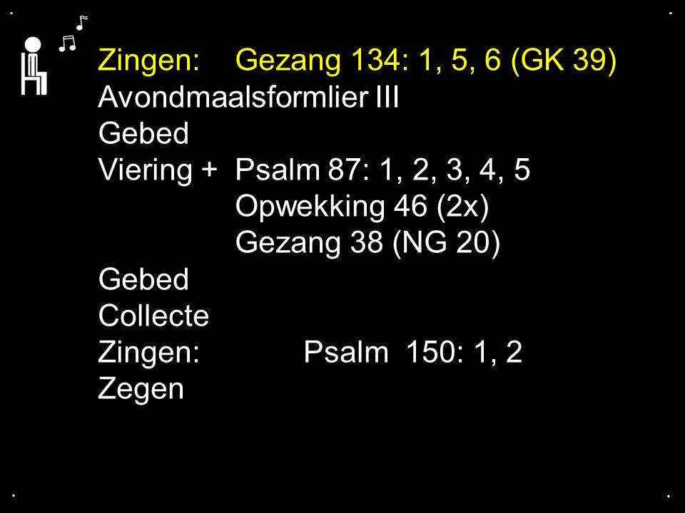 .... Zingen:Gezang 134: 1, 5, 6 (GK 39) Avondmaalsformlier III Gebed Viering + Psalm 87: 1, 2, 3, 4, 5 Opwekking 46 (2x) Gezang 38 (NG 20) Gebed Colle