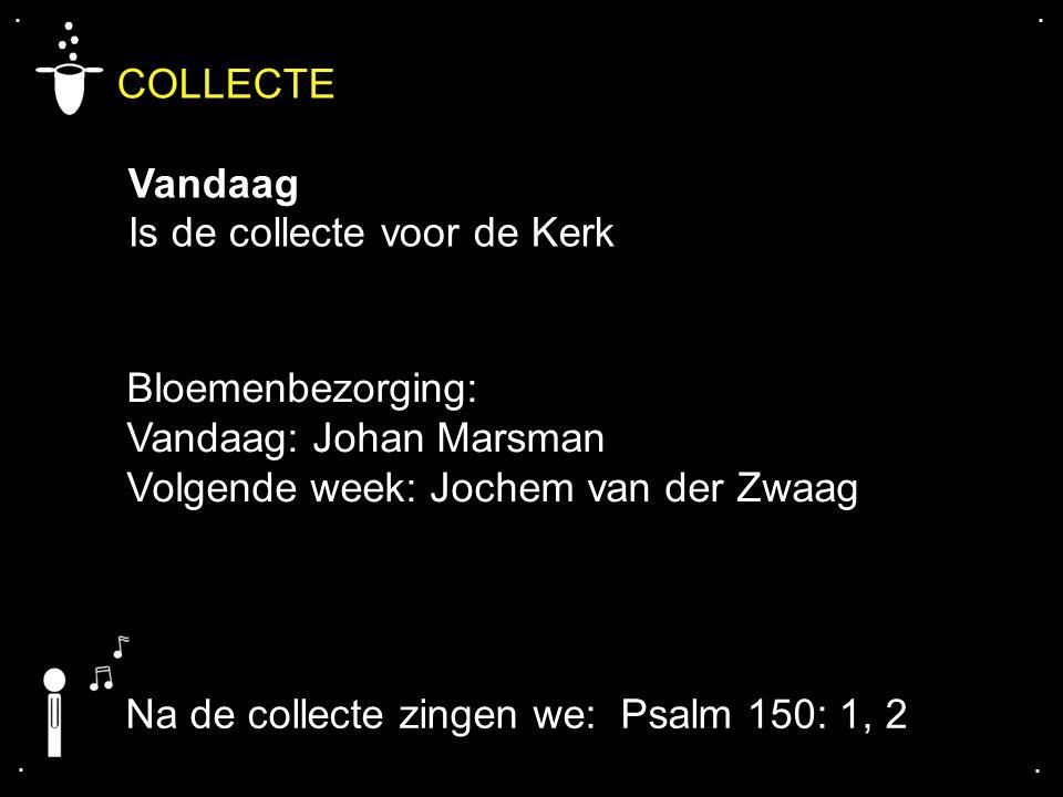 .... COLLECTE Vandaag Is de collecte voor de Kerk Bloemenbezorging: Vandaag: Johan Marsman Volgende week: Jochem van der Zwaag Na de collecte zingen w