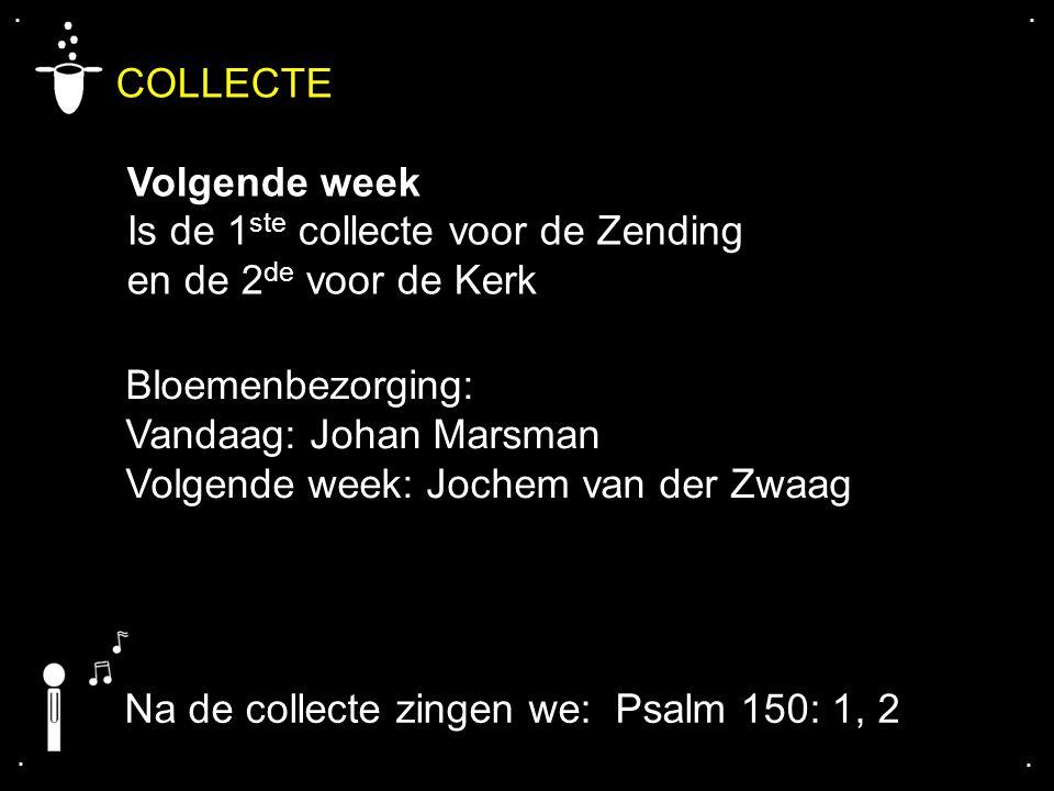 .... COLLECTE Volgende week Is de 1 ste collecte voor de Zending en de 2 de voor de Kerk Bloemenbezorging: Vandaag: Johan Marsman Volgende week: Joche