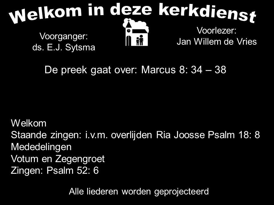 De preek gaat over: Marcus 8: 34 – 38 Alle liederen worden geprojecteerd Voorganger: ds. E.J. Sytsma Voorlezer: Jan Willem de Vries Welkom Staande zin