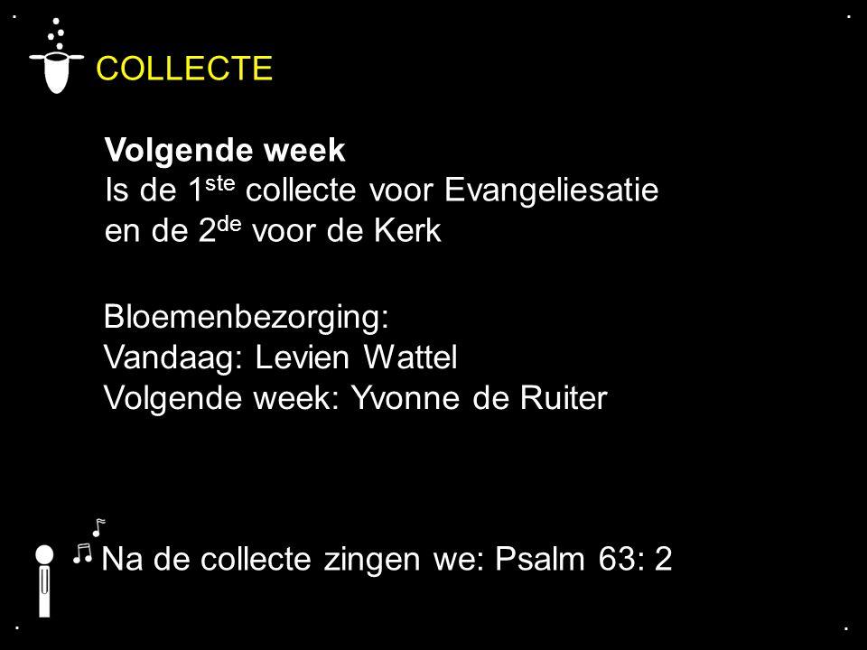.... COLLECTE Volgende week Is de 1 ste collecte voor Evangeliesatie en de 2 de voor de Kerk Bloemenbezorging: Vandaag: Levien Wattel Volgende week: Y