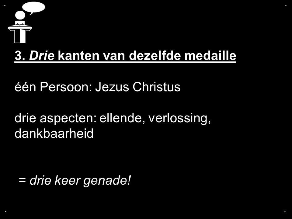 .... 3. Drie kanten van dezelfde medaille één Persoon: Jezus Christus drie aspecten: ellende, verlossing, dankbaarheid = drie keer genade!