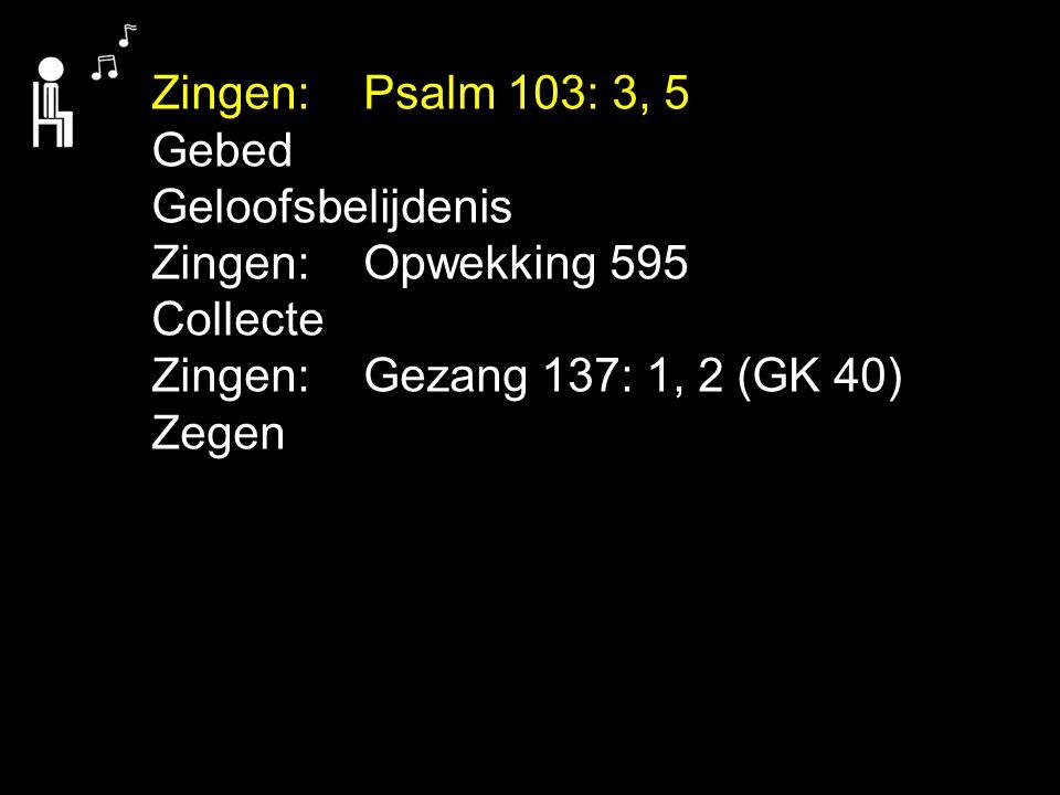 .... Zingen:Psalm 103: 3, 5 Gebed Geloofsbelijdenis Zingen:Opwekking 595 Collecte Zingen:Gezang 137: 1, 2 (GK 40) Zegen